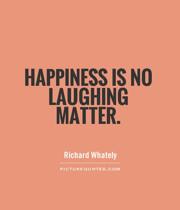 Happiness is no laughing matter Picture Quote #1