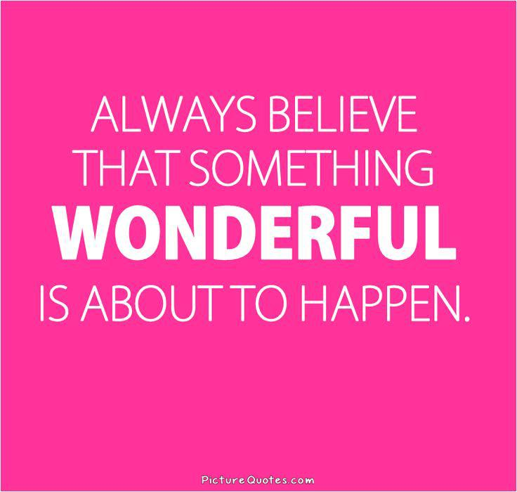 Always believe that something wonderful is about to happen Picture Quote #2
