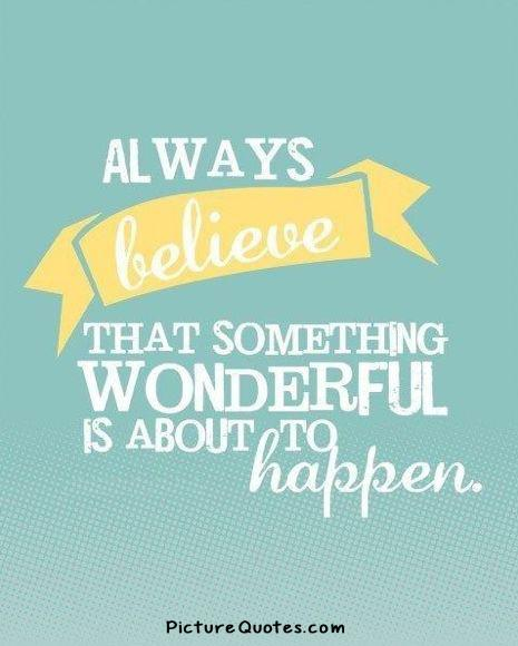 Always believe that something wonderful is about to happen Picture Quote #3