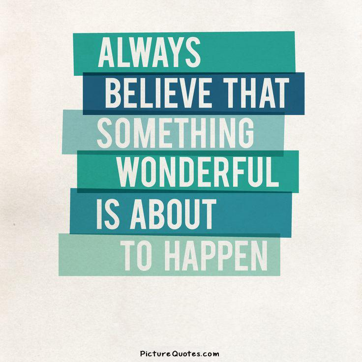 Always believe that something wonderful is about to happen Picture Quote #4