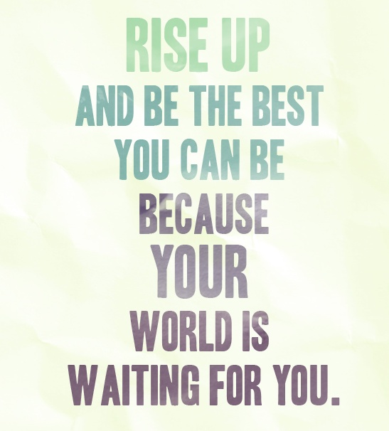 Rise up and be the best you can be because your world is waiting for you Picture Quote #1