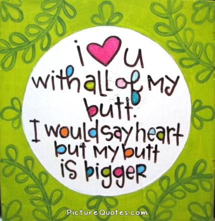 I love you with all my butt. I would say heart but my butt is bigger Picture Quote #1