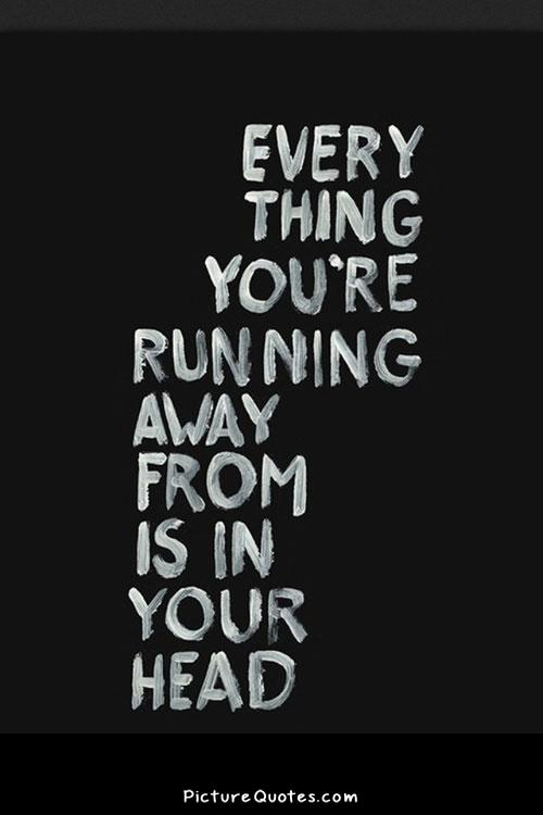 Everything you are running away from is in your head Picture Quote #1