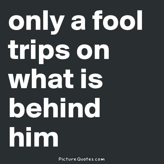 Only a fool trips on what is behind him Picture Quote #1