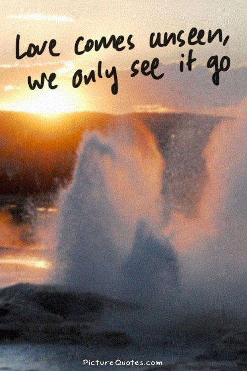 Love comes unseen we only see it go Picture Quote #1