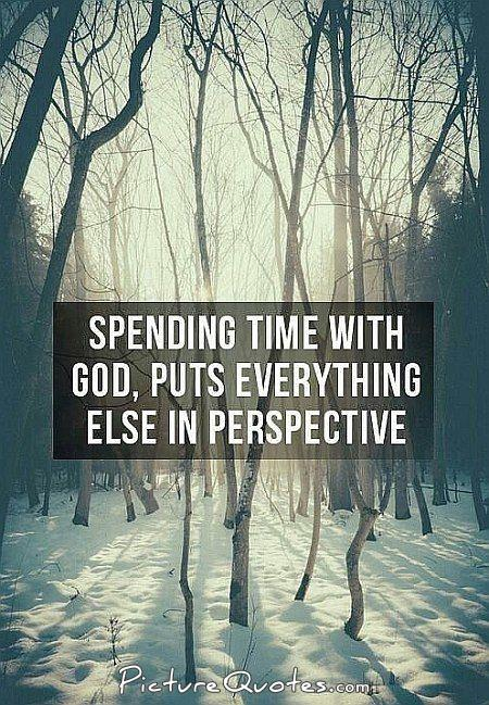 Spending time with God puts everything else in perspective Picture Quote #1