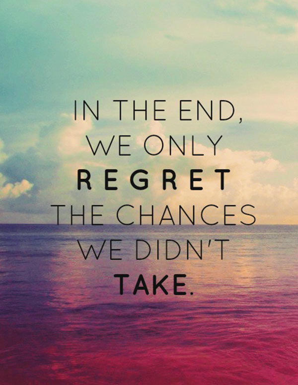 In the end, we only regret the chances we didn't take Picture Quote #1