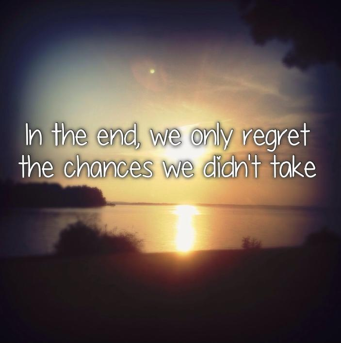 In the end, we only regret the chances we didn't take Picture Quote #2