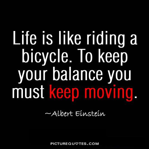 Life is like riding a bicycle. To keep your balance, you must keep moving Picture Quote #1