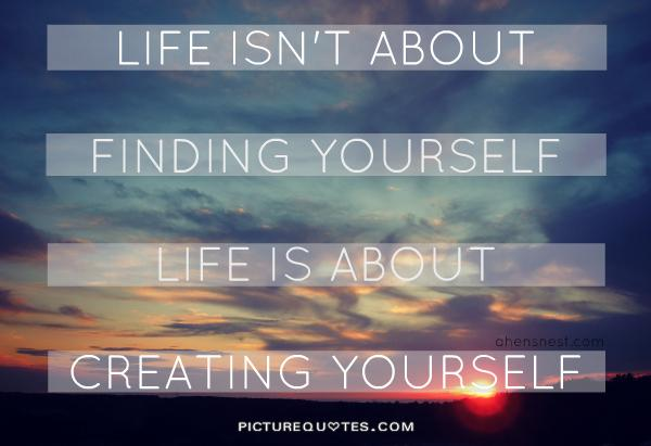 Life isn't about finding yourself. life is about creating yourself Picture Quote #1