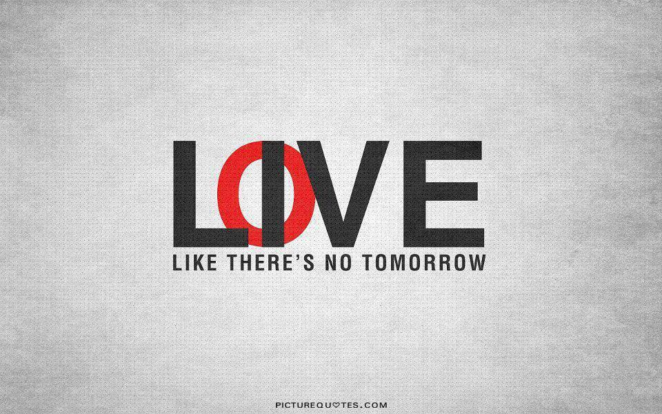 Love like there's no tomorrow Picture Quote #2