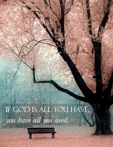 If God is all you have, you have all you need Picture Quote #3