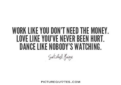 Work like you don't need the money. Love like you've never been hurt. Dance like nobody's watching Picture Quote #1
