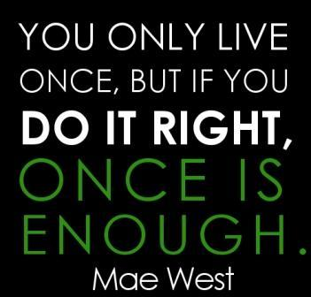 You only live once but if you do it right once is enough Picture Quote #2