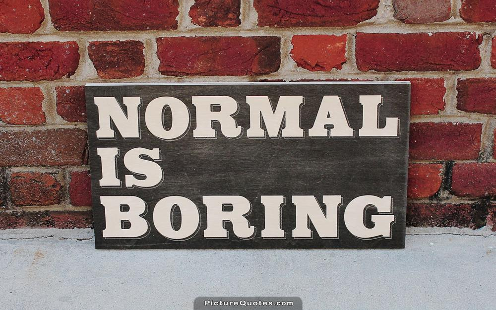 Being normal is boring Picture Quote #2