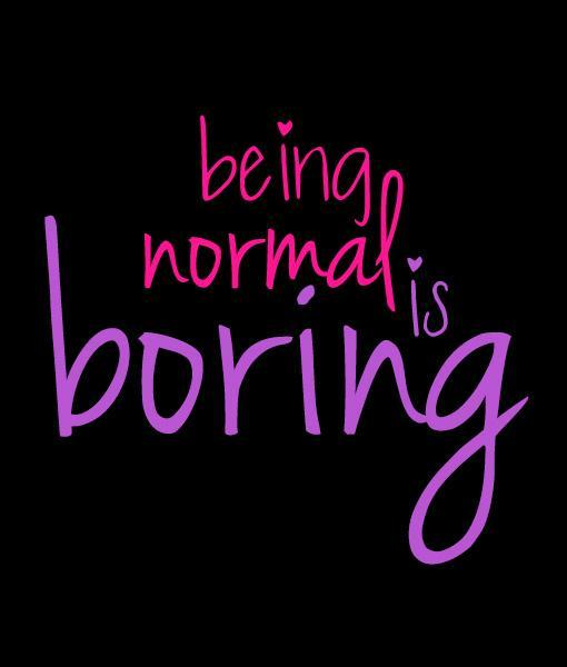 Being normal is boring Picture Quote #3