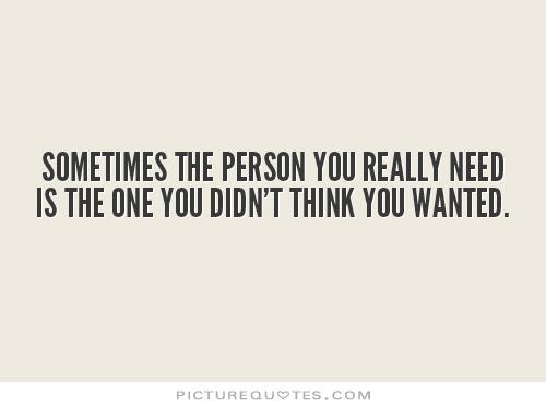 Sometimes the person you really need is the one you didn't think you wanted Picture Quote #1
