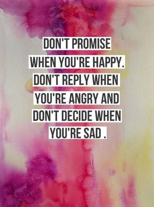 Don't promise when you're happy. Don't reply when you're angry and don't decide when you're sad Picture Quote #1