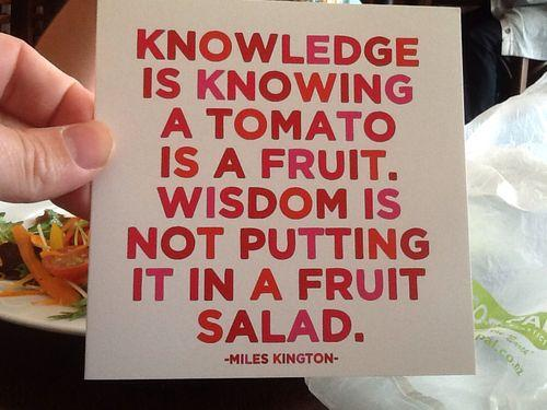 Knowledge is knowing that a tomato is a fruit, wisdom is not putting it in a fruit salad. Picture Quote #1