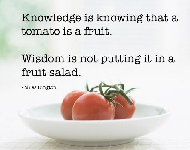 Knowledge is knowing that a tomato is a fruit, wisdom is not putting it in a fruit salad. Picture Quote #2