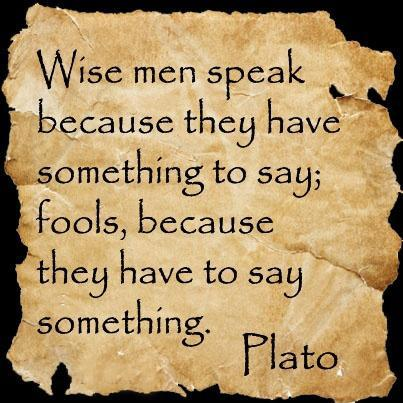 Wise men speak because they have something to say. Fools, because they have to say something Picture Quote #1