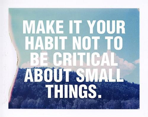 Make it your habit not to be critical about small things Picture Quote #1