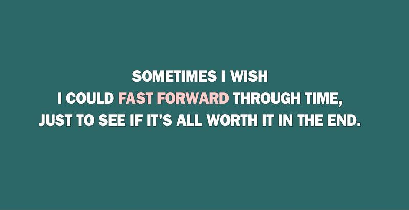 Sometimes I wish I could fast forward through time, just to see if it's all worth it in the end Picture Quote #1