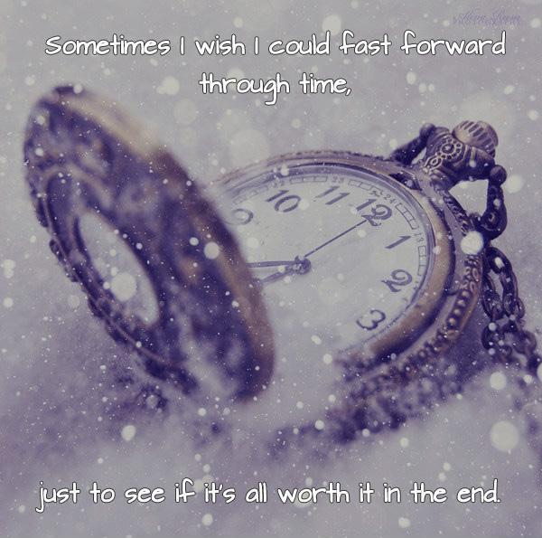 Sometimes I wish I could fast forward through time, just to see if it's all worth it in the end Picture Quote #2