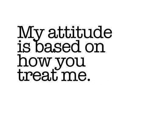My attitude is based on how you treat me Picture Quote #1