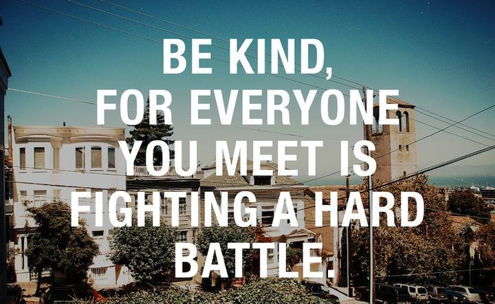 Be kind, for everyone you meet is fighting a hard battle Picture Quote #4