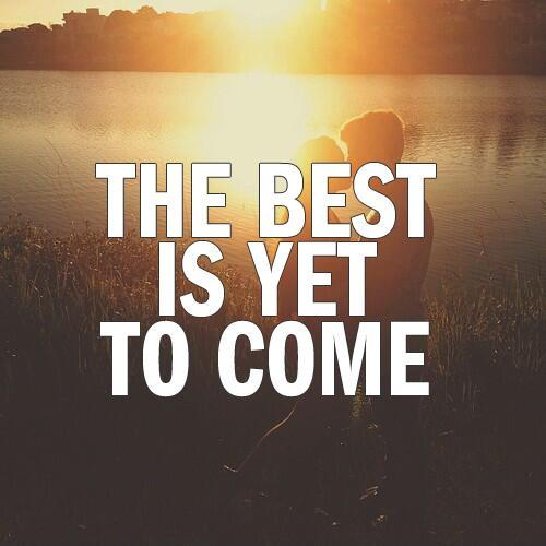 The best is yet to come Picture Quote #1