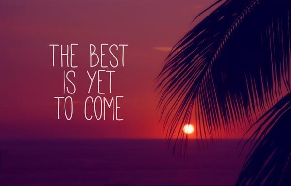 The best is yet to come Picture Quote #2