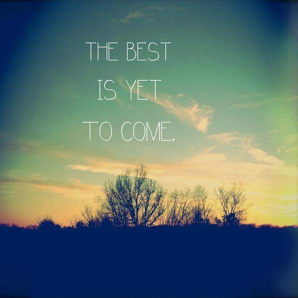 The best is yet to come Picture Quote #3