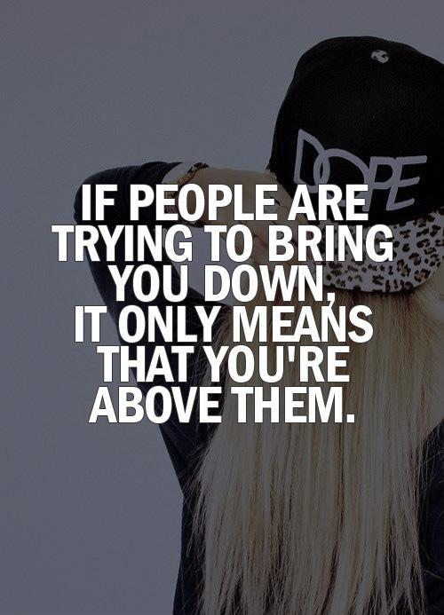 quotes about people trying to bring you downQuotes About People Trying To Bring You Down