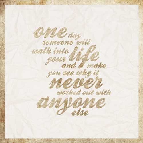 One day someone will walk into your life and make you see why it never worked out with anyone else Picture Quote #4