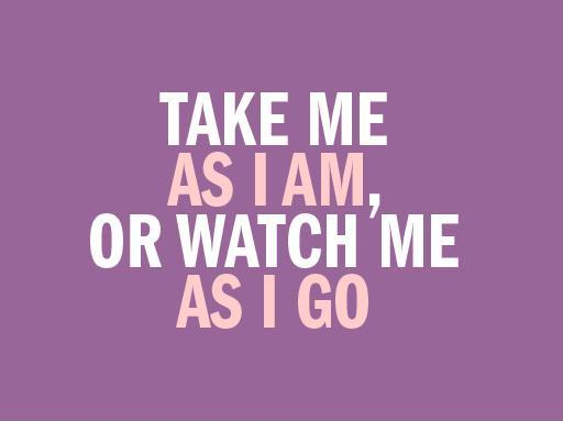 Take me as i am, or watch me as i go | Picture Quotes