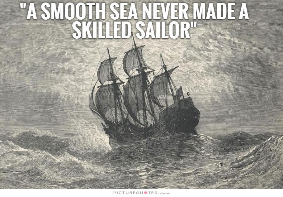 A smooth sea never made a skilled sailor Picture Quote #3