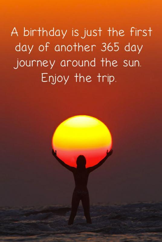 A birthday is just the first day of another 365 day journey around the sun. Enjoy the trip. Picture Quote #1