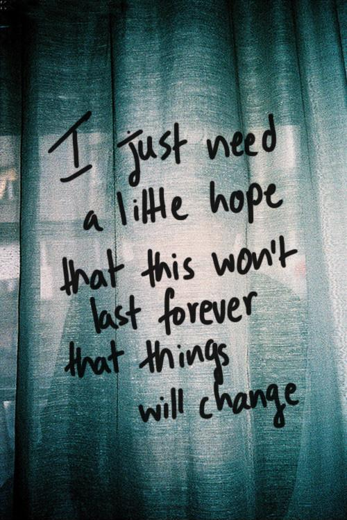 I just need a little hope that this won't last forever, that things will change Picture Quote #1