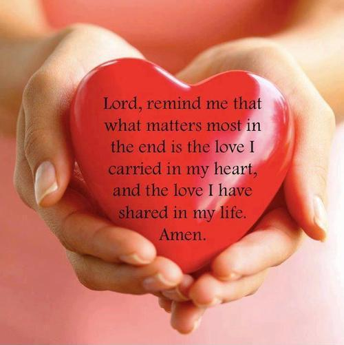 Lord, remind me that what matters most in the end is the love. I carried in my heart, and the love I have shared in my life Picture Quote #1