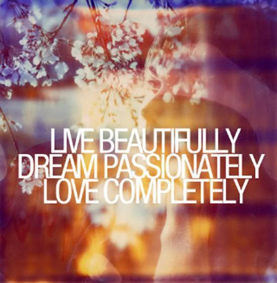 Live beautifully. Dream passionately. Love completely Picture Quote #1