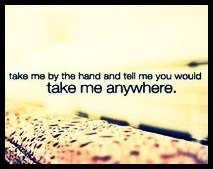 Take me by the hand and tell me You would take me anywhere Picture Quote #1