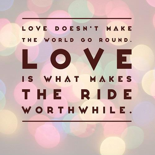 Love doesn't make the world go round. Love is what makes the ride worthwhile Picture Quote #1