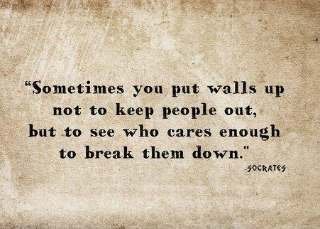 Sometimes you put walls up not to keep people out, but to see who cares enough to break them down Picture Quote #2