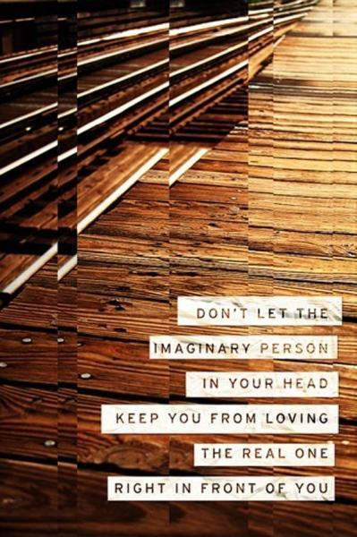 Don't let the imaginary person in your head keep you from loving the real one right in front of you Picture Quote #1