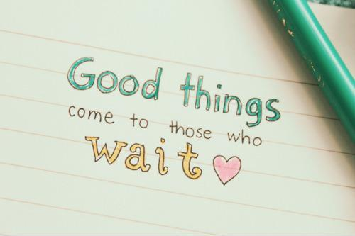 Good things come to those who wait Picture Quote #1