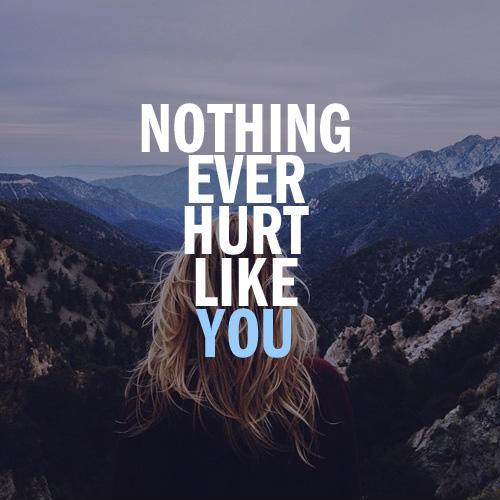 Nothing ever hurt like you Picture Quote #1