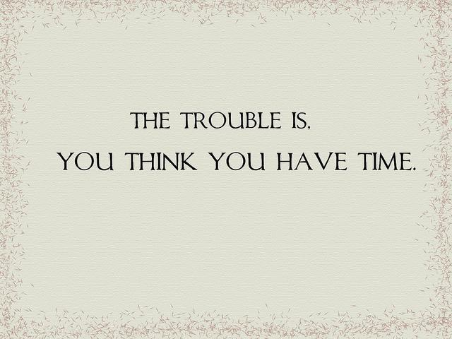 The trouble is, you think you have time Picture Quote #2