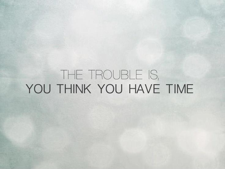 The trouble is, you think you have time Picture Quote #3