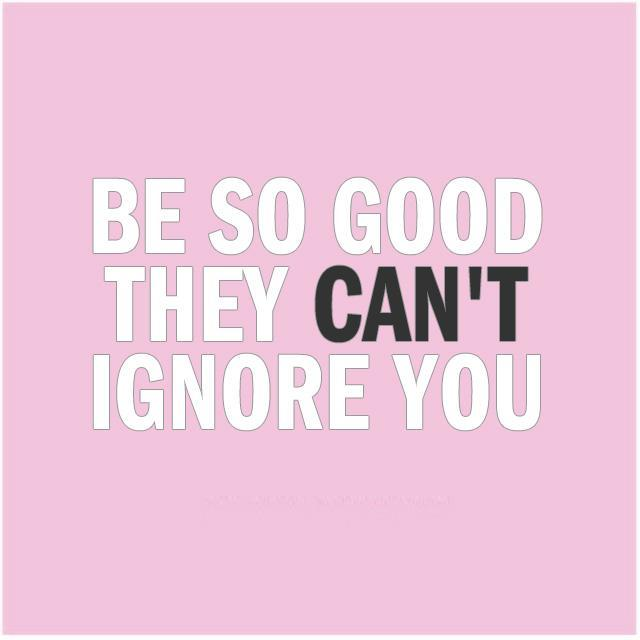 Be so good they can't ignore you Picture Quote #1